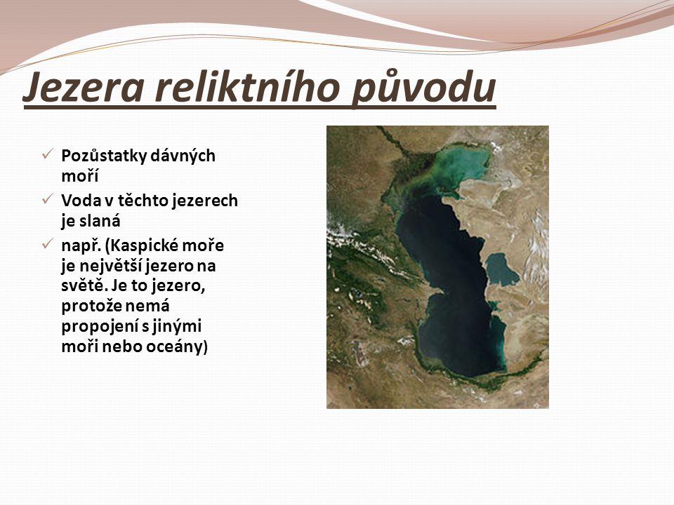 Jezera reliktního původu Pozůstatky dávných moří Voda v těchto jezerech je slaná např. (Kaspické moře je největší jezero na světě. Je to jezero, proto