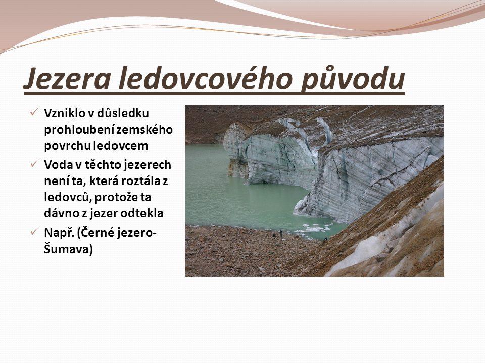 Jezera ledovcového původu Vzniklo v důsledku prohloubení zemského povrchu ledovcem Voda v těchto jezerech není ta, která roztála z ledovců, protože ta