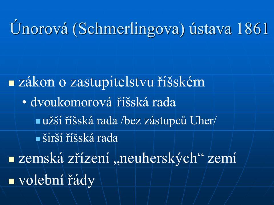 Únorová (Schmerlingova) ústava 1861 zákon o zastupitelstvu říšském dvoukomorová říšská rada užší říšská rada /bez zástupců Uher/ širší říšská rada zem