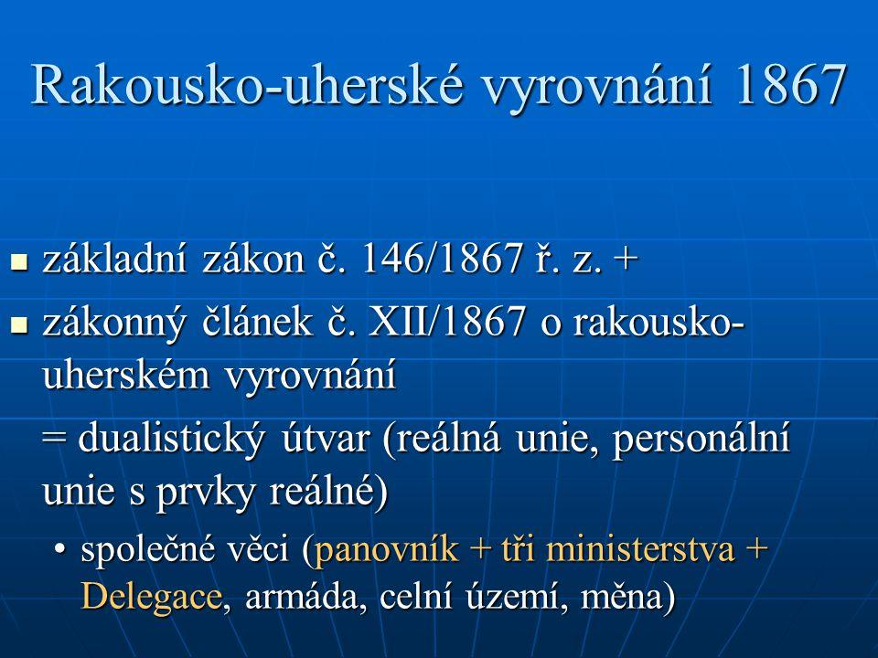 Rakousko-uherské vyrovnání 1867 základní zákon č. 146/1867 ř. z. + základní zákon č. 146/1867 ř. z. + zákonný článek č. XII/1867 o rakousko- uherském