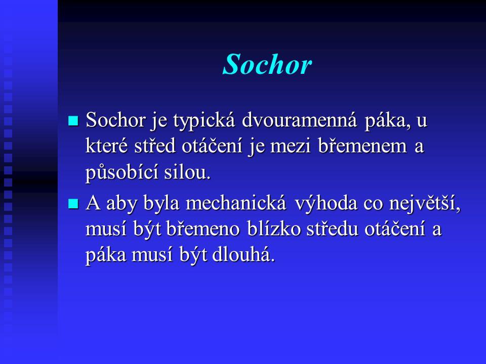 Sochor Sochor je typická dvouramenná páka, u které střed otáčení je mezi břemenem a působící silou. Sochor je typická dvouramenná páka, u které střed