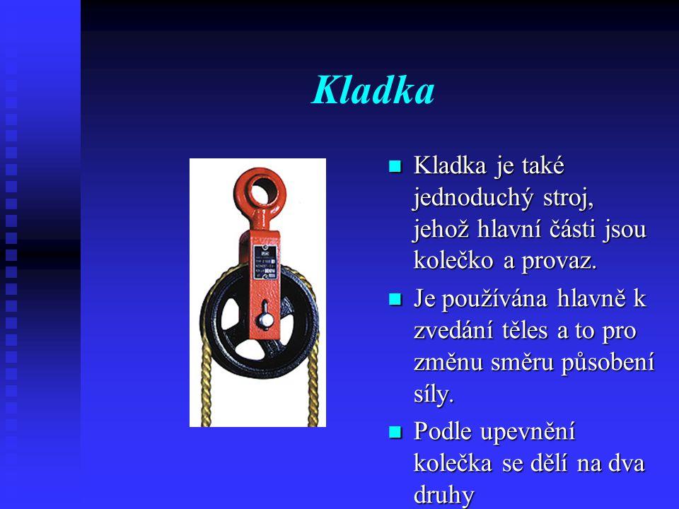 Kladka Kladka je také jednoduchý stroj, jehož hlavní části jsou kolečko a provaz. Je používána hlavně k zvedání těles a to pro změnu směru působení sí