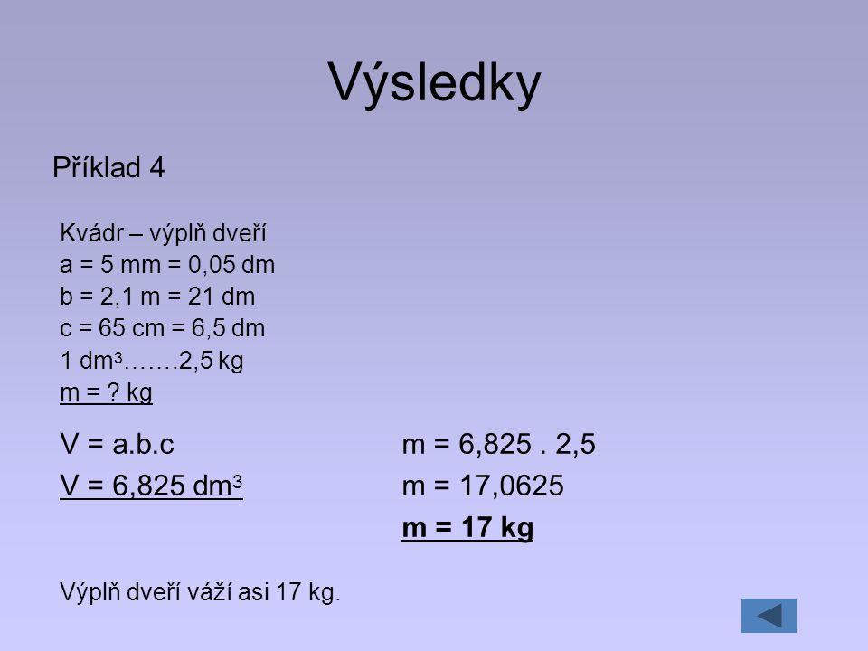 Výsledky Příklad 4 Kvádr – výplň dveří a = 5 mm = 0,05 dm b = 2,1 m = 21 dm c = 65 cm = 6,5 dm 1 dm 3 …….2,5 kg m = ? kg V = a.b.c V = 6,825 dm 3 Výpl
