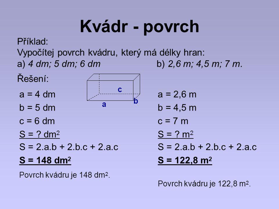 Kvádr - povrch Příklad: Vypočítej povrch kvádru, který má délky hran: a) 4 dm; 5 dm; 6 dm b) 2,6 m; 4,5 m; 7 m. a = 4 dm b = 5 dm c = 6 dm S = ? dm 2