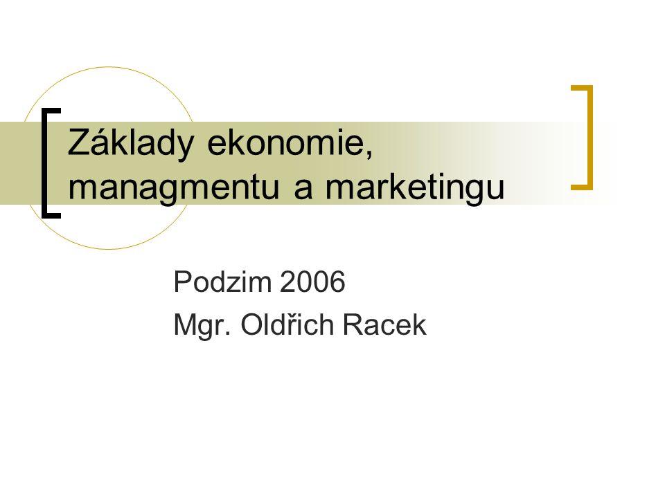 Základy ekonomie, managmentu a marketingu Podzim 2006 Mgr. Oldřich Racek