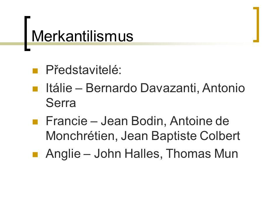 Merkantilismus Představitelé: Itálie – Bernardo Davazanti, Antonio Serra Francie – Jean Bodin, Antoine de Monchrétien, Jean Baptiste Colbert Anglie –