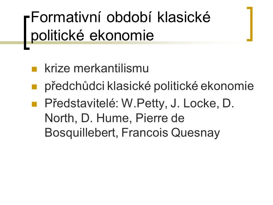 Formativní období klasické politické ekonomie krize merkantilismu předchůdci klasické politické ekonomie Představitelé: W.Petty, J. Locke, D. North, D