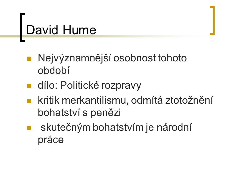David Hume Nejvýznamnější osobnost tohoto období dílo: Politické rozpravy kritik merkantilismu, odmítá ztotožnění bohatství s penězi skutečným bohatstvím je národní práce