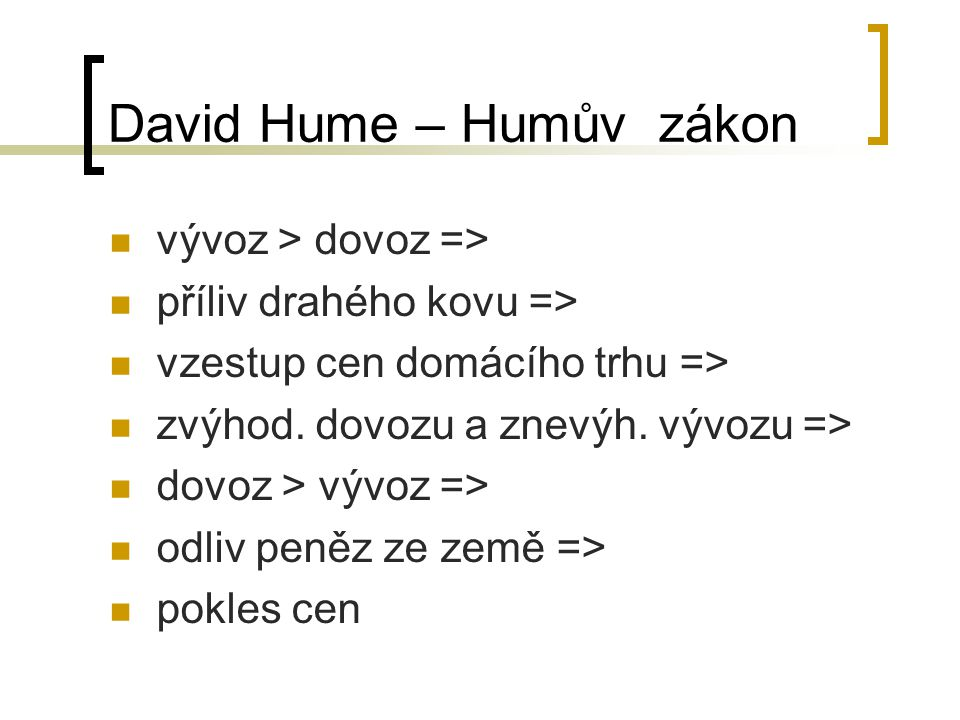 David Hume – Humův zákon vývoz > dovoz => příliv drahého kovu => vzestup cen domácího trhu => zvýhod. dovozu a znevýh. vývozu => dovoz > vývoz => odli