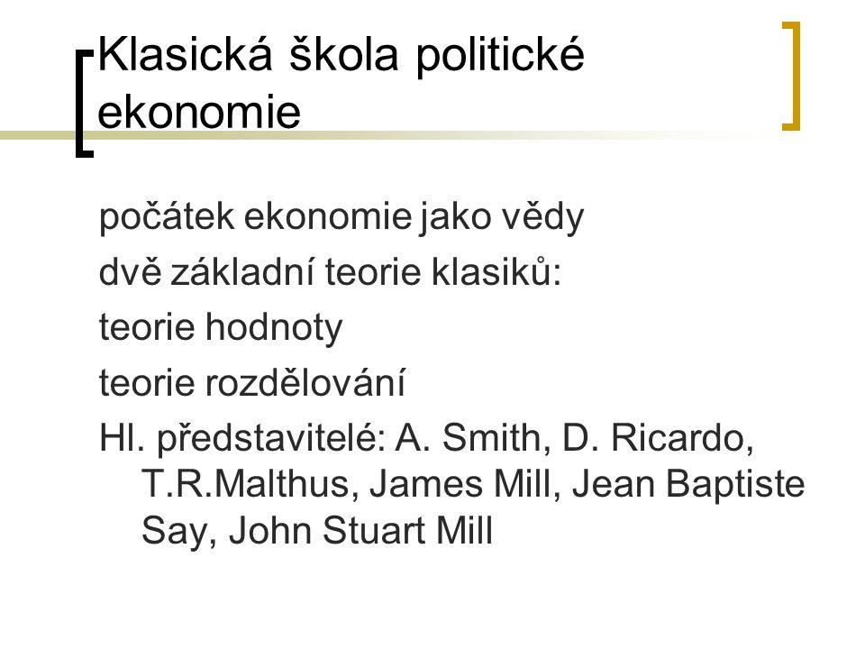 Klasická škola politické ekonomie počátek ekonomie jako vědy dvě základní teorie klasiků: teorie hodnoty teorie rozdělování Hl. představitelé: A. Smit