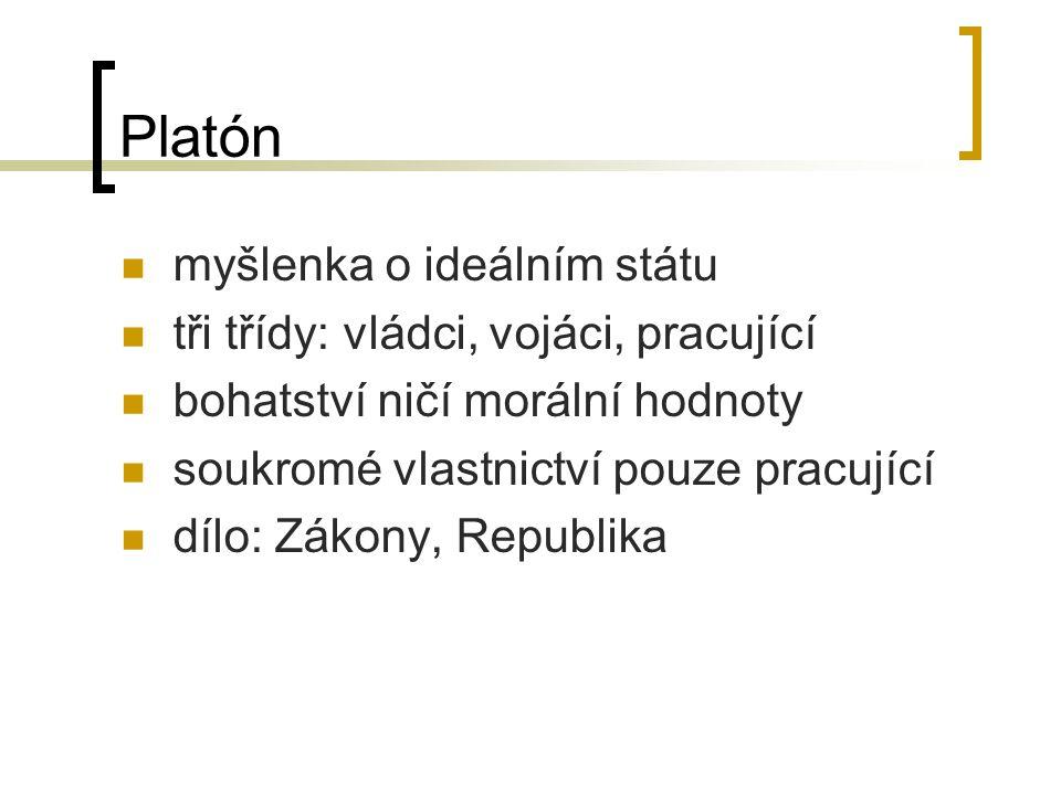 Platón myšlenka o ideálním státu tři třídy: vládci, vojáci, pracující bohatství ničí morální hodnoty soukromé vlastnictví pouze pracující dílo: Zákony, Republika