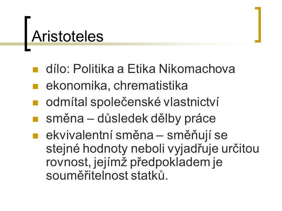 Aristoteles dílo: Politika a Etika Nikomachova ekonomika, chrematistika odmítal společenské vlastnictví směna – důsledek dělby práce ekvivalentní směna – směňují se stejné hodnoty neboli vyjadřuje určitou rovnost, jejímž předpokladem je souměřitelnost statků.