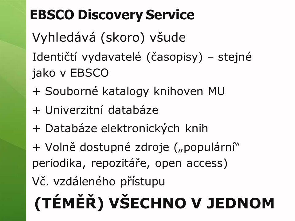 """EBSCO Discovery Service Vyhledává (skoro) všude Identičtí vydavatelé (časopisy) – stejné jako v EBSCO + Souborné katalogy knihoven MU + Univerzitní databáze + Databáze elektronických knih + Volně dostupné zdroje (""""populární periodika, repozitáře, open access) Vč."""