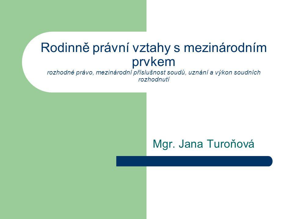 Rodinně právní vztahy s mezinárodním prvkem rozhodné právo, mezinárodní příslušnost soudů, uznání a výkon soudních rozhodnutí Mgr. Jana Turoňová