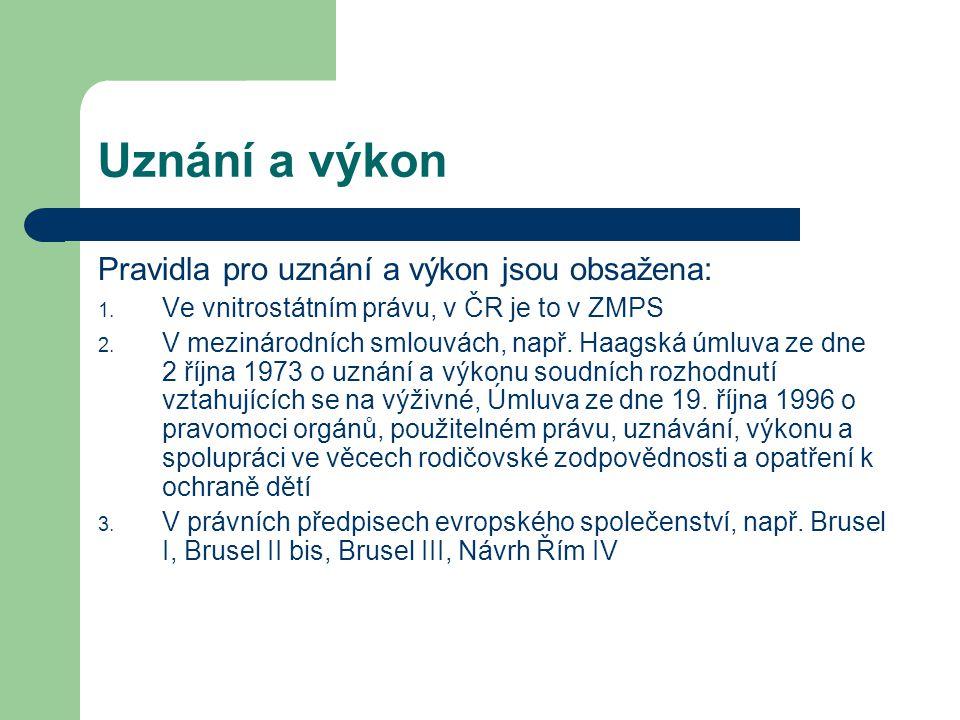 Uznání a výkon Pravidla pro uznání a výkon jsou obsažena: 1. Ve vnitrostátním právu, v ČR je to v ZMPS 2. V mezinárodních smlouvách, např. Haagská úml