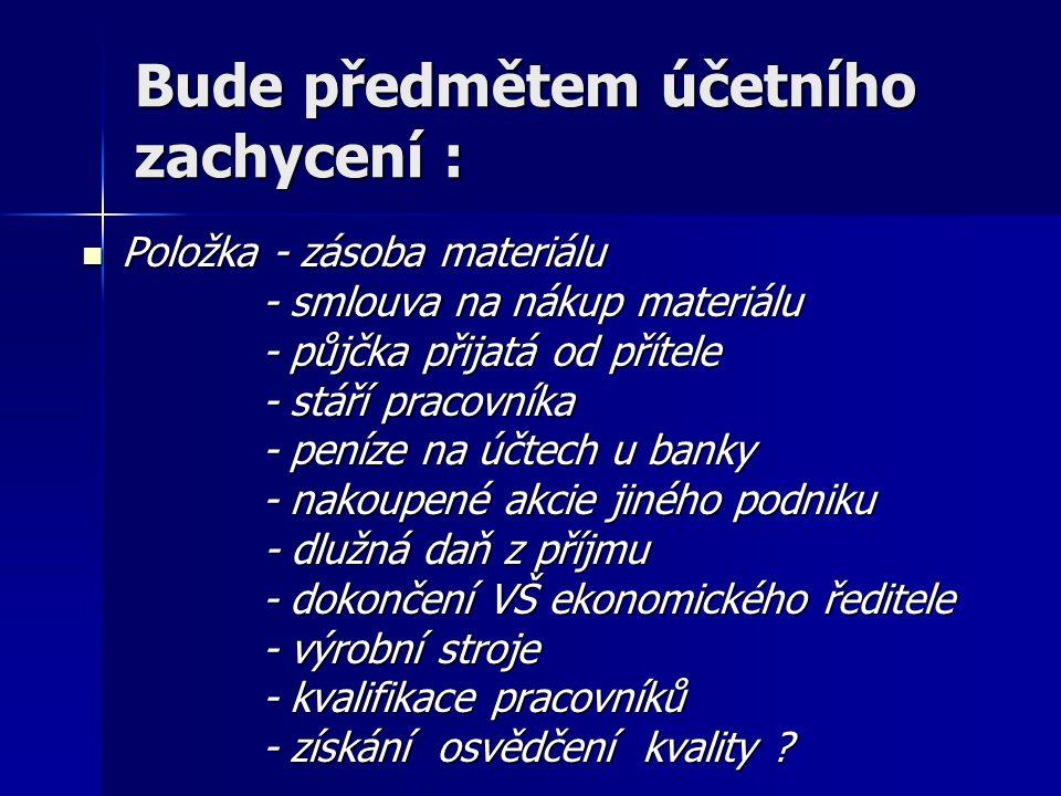 """Předmět zobrazení v účetnictví = prvky účetnictví (1) Aktiva - ve výkladu českého účetnictví : """"majetek členěný dle formy (majetek = právní vztah) """"majetek členěný dle formy (majetek = právní vztah) - IFRS : prostředky, které splňují tyto podmínky: a) jsou zdrojem budoucích příjmů a) jsou zdrojem budoucích příjmů b) jsou výsledkem minulých událostí b) jsou výsledkem minulých událostí c) jsou ocenitelné c) jsou ocenitelné d) jsou """"pod kontrolou (tj."""