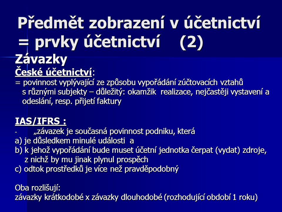 Předmět zobrazení v účetnictví = prvky účetnictví (2) Závazky České účetnictví: = povinnost vyplývající ze způsobu vypořádání zúčtovacích vztahů s různými subjekty – důležitý: okamžik realizace, nejčastěji vystavení a s různými subjekty – důležitý: okamžik realizace, nejčastěji vystavení a odeslání, resp.
