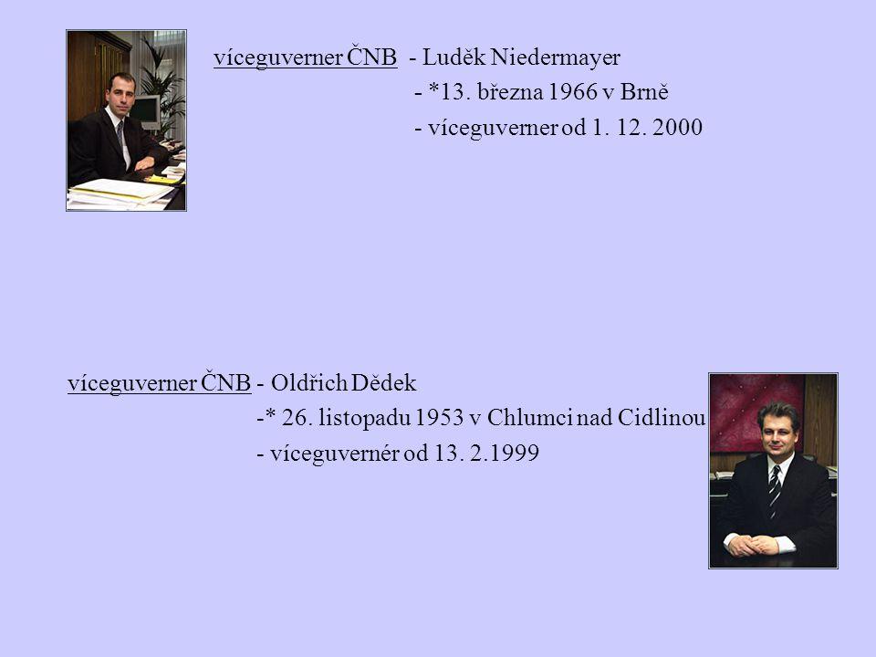 víceguverner ČNB - Luděk Niedermayer - *13. března 1966 v Brně - víceguverner od 1. 12. 2000 víceguverner ČNB - Oldřich Dědek -* 26. listopadu 1953 v