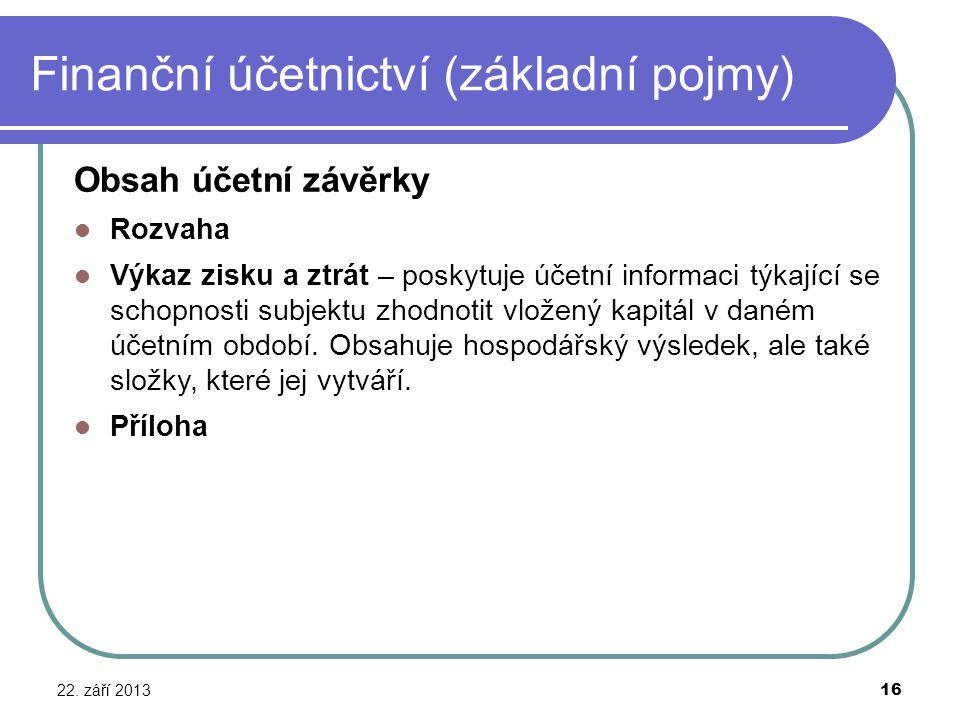 Finanční účetnictví (základní pojmy) 22. září 2013 16 Obsah účetní závěrky Rozvaha Výkaz zisku a ztrát – poskytuje účetní informaci týkající se schopn