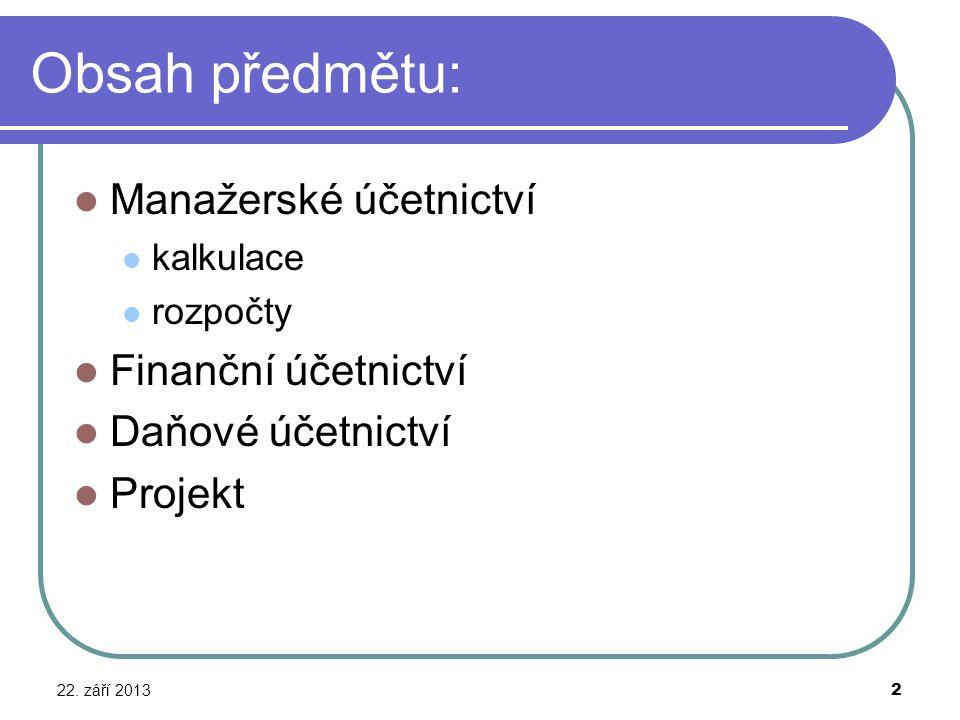 Obsah předmětu: Manažerské účetnictví kalkulace rozpočty Finanční účetnictví Daňové účetnictví Projekt 22. září 2013 2