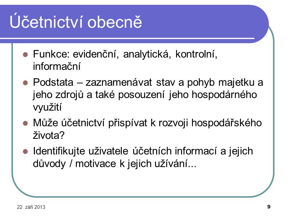 Účetnictví obecně 22. září 2013 9 Funkce: evidenční, analytická, kontrolní, informační Podstata – zaznamenávat stav a pohyb majetku a jeho zdrojů a ta