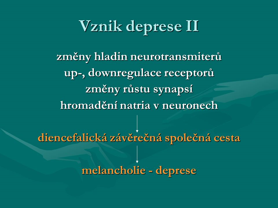 Vznik deprese II změny hladin neurotransmiterů up-, downregulace receptorů změny růstu synapsí hromadění natria v neuronech diencefalická závěrečná sp