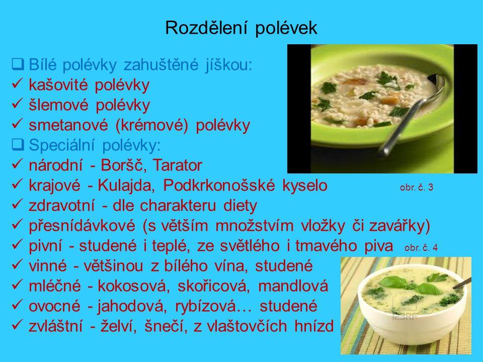Rozdělení polévek  Bílé polévky zahuštěné jíškou: kašovité polévky šlemové polévky smetanové (krémové) polévky  Speciální polévky: národní - Boršč,