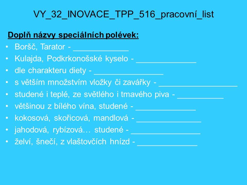 VY_32_INOVACE_TPP_516_pracovní_list_řešení Doplň názvy speciálních polévek: Boršč, Tarator - národní Kulajda, Podkrkonošské kyselo - krajové dle charakteru diety - zdravotní s větším množstvím vložky či zavářky - přesnídávkové studené i teplé, ze světlého i tmavého piva - pivní většinou z bílého vína, studené - vinné kokosová, skořicová, mandlová - mléčné jahodová, rybízová… studené - ovocné želví, šnečí, z vlaštovčích hnízd - zvláštní