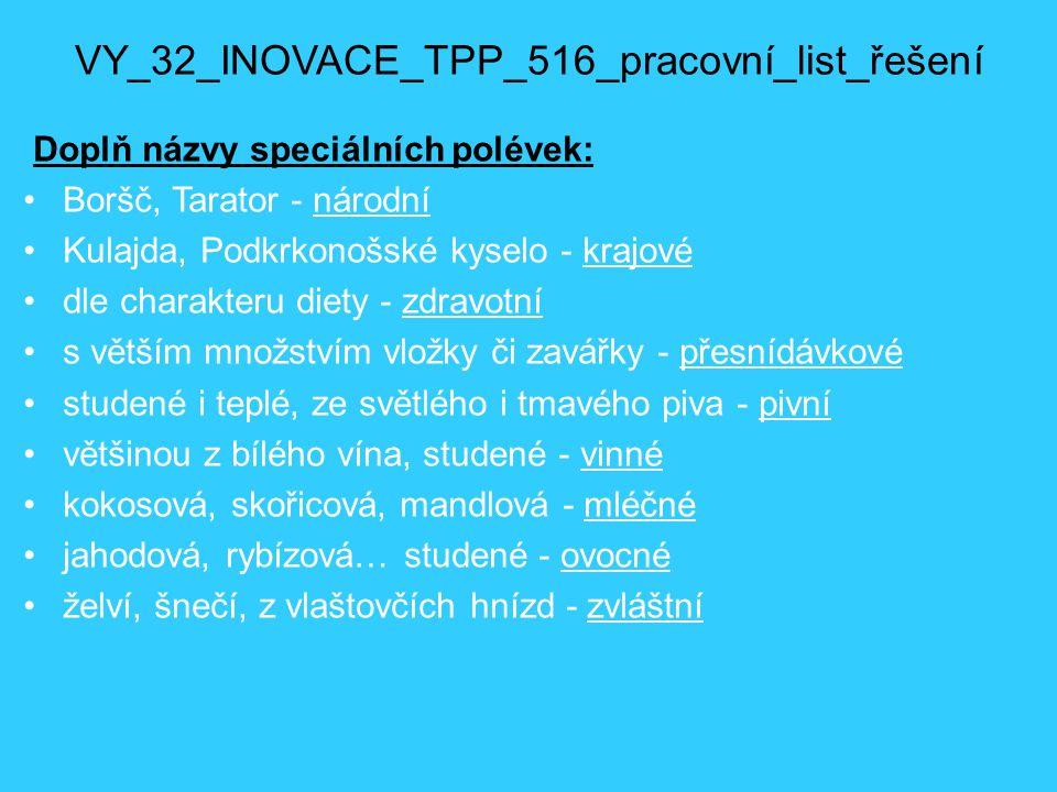 VY_32_INOVACE_TPP_516_pracovní_list_řešení Doplň názvy speciálních polévek: Boršč, Tarator - národní Kulajda, Podkrkonošské kyselo - krajové dle chara