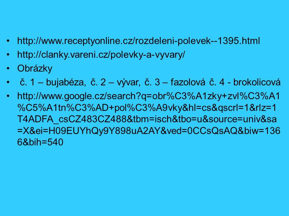 http://www.receptyonline.cz/rozdeleni-polevek--1395.html http://clanky.vareni.cz/polevky-a-vyvary/ Obrázky č. 1 – bujabéza, č. 2 – vývar, č. 3 – fazol