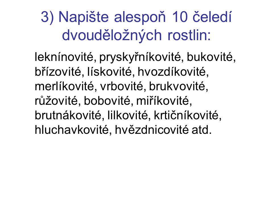 3) Napište alespoň 10 čeledí dvouděložných rostlin: leknínovité, pryskyřníkovité, bukovité, břízovité, lískovité, hvozdíkovité, merlíkovité, vrbovité, brukvovité, růžovité, bobovité, miříkovité, brutnákovité, lilkovité, krtičníkovité, hluchavkovité, hvězdnicovité atd.