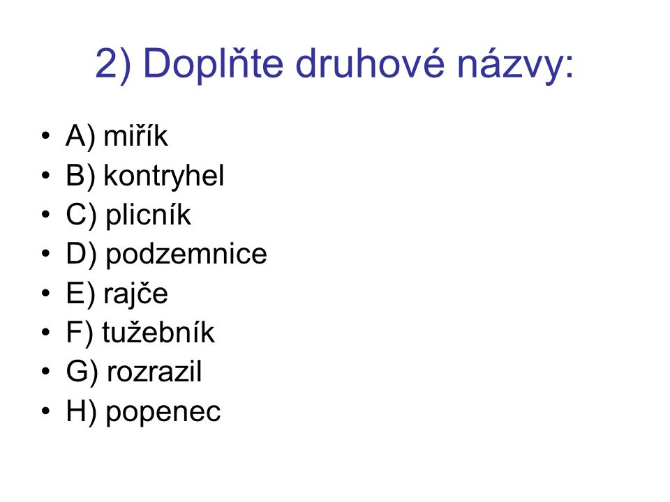 2) Doplňte druhové názvy: A) miřík B) kontryhel C) plicník D) podzemnice E) rajče F) tužebník G) rozrazil H) popenec