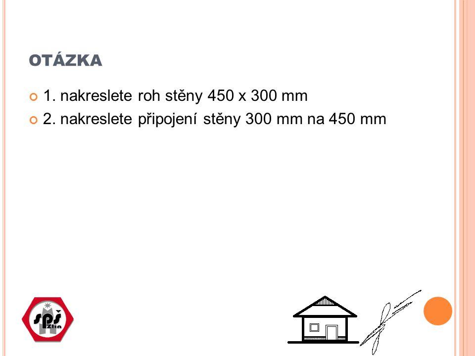 OTÁZKA 1. nakreslete roh stěny 450 x 300 mm 2. nakreslete připojení stěny 300 mm na 450 mm