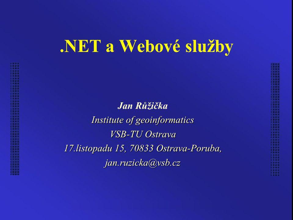 .NET a Webové služby Jan Růžička Institute of geoinformatics VSB-TU Ostrava 17.listopadu 15, 70833 Ostrava-Poruba, jan.ruzicka@vsb.cz