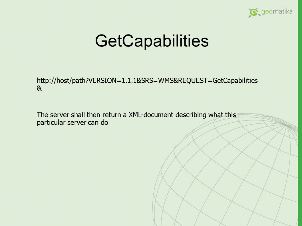 GetCapabilities http://host/path?VERSION=1.1.1&SRS=WMS&REQUEST=GetCapabilities & The server shall then return a XML-document describing what this part