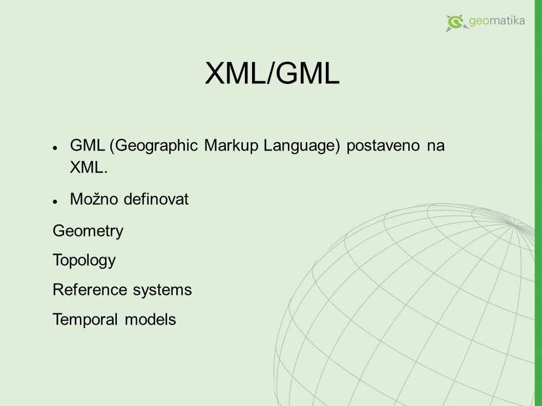 XML/GML GML (Geographic Markup Language) postaveno na XML. Možno definovat Geometry Topology Reference systems Temporal models