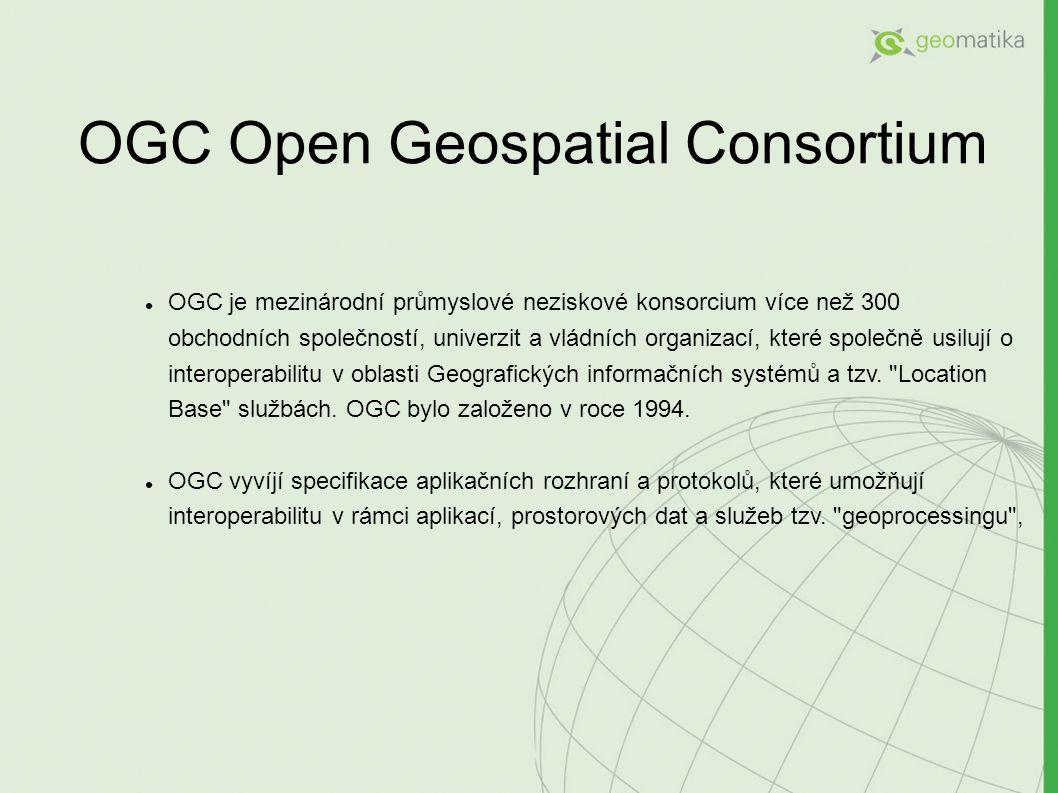OGC Open Geospatial Consortium OGC je mezinárodní průmyslové neziskové konsorcium více než 300 obchodních společností, univerzit a vládních organizací, které společně usilují o interoperabilitu v oblasti Geografických informačních systémů a tzv.