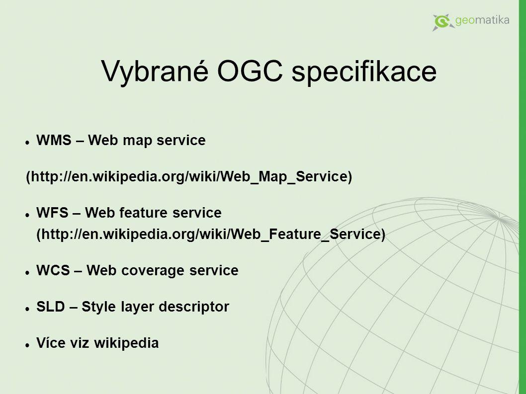 Vybrané OGC specifikace WMS – Web map service (http://en.wikipedia.org/wiki/Web_Map_Service) WFS – Web feature service (http://en.wikipedia.org/wiki/Web_Feature_Service) WCS – Web coverage service SLD – Style layer descriptor Více viz wikipedia