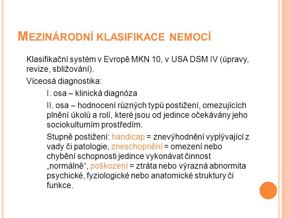 M EZINÁRODNÍ KLASIFIKACE NEMOCÍ Klasifikační systém v Evropě MKN 10, v USA DSM IV (úpravy, revize, sbližování). Víceosá diagnostika: I. osa – klinická