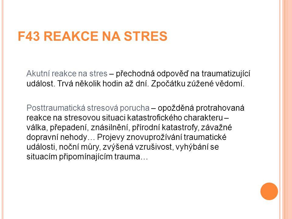 F43 REAKCE NA STRES Akutní reakce na stres – přechodná odpověď na traumatizující událost. Trvá několik hodin až dní. Zpočátku zúžené vědomí. Posttraum