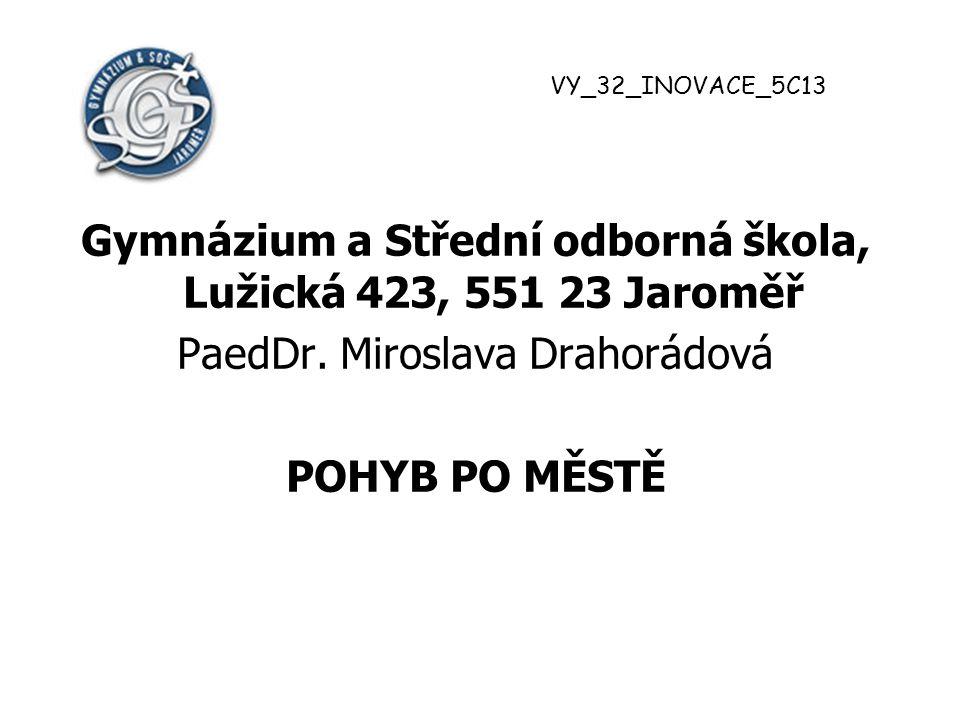 Gymnázium a Střední odborná škola, Lužická 423, 551 23 Jaroměř PaedDr. Miroslava Drahorádová POHYB PO MĚSTĚ VY_32_INOVACE_5C13