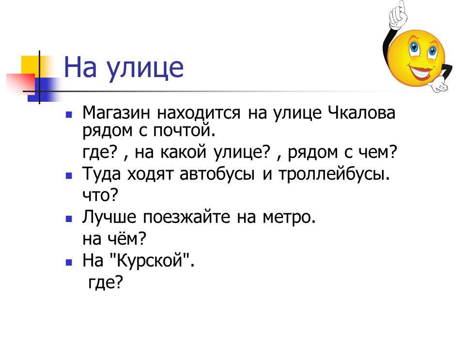 На улице Магазин находится на улице Чкалова рядом с почтой. где?, на какой улице?, рядом с чем? Туда ходят автобусы и троллейбусы. что? Лучше поезжайт