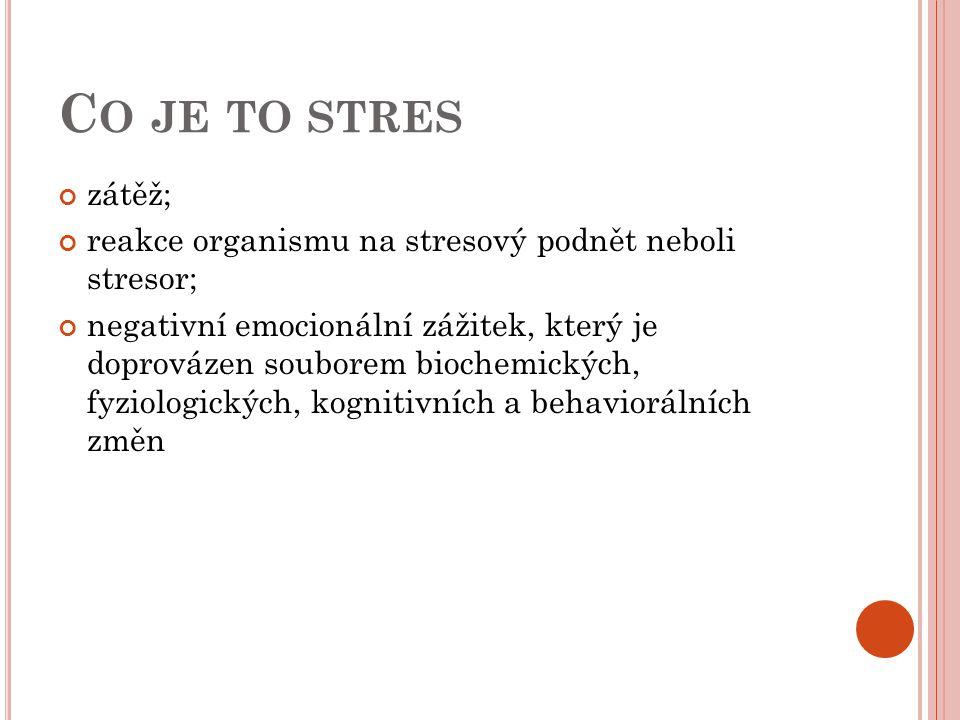 C O JE TO STRES zátěž; reakce organismu na stresový podnět neboli stresor; negativní emocionální zážitek, který je doprovázen souborem biochemických,