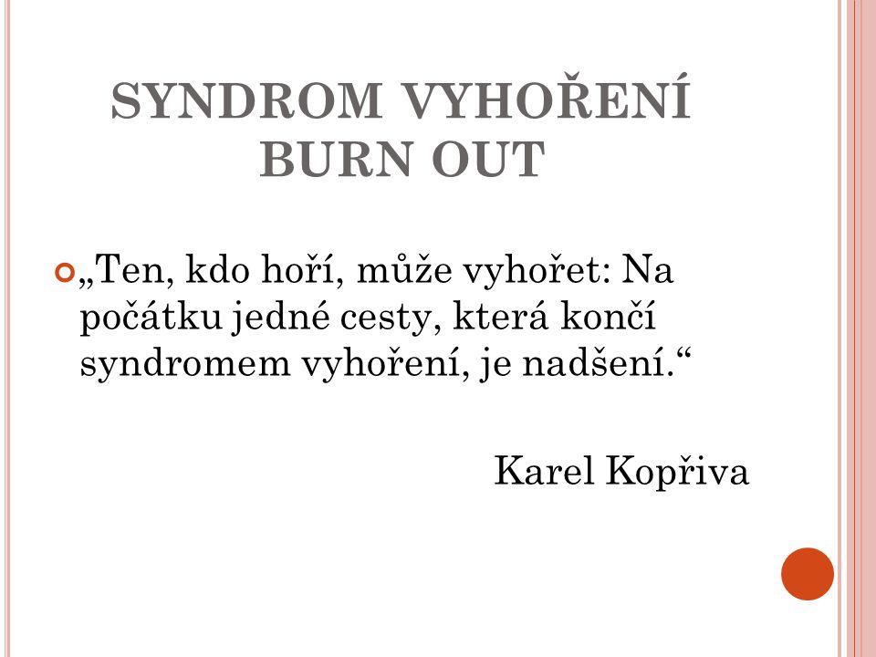 """SYNDROM VYHOŘENÍ BURN OUT """"Ten, kdo hoří, může vyhořet: Na počátku jedné cesty, která končí syndromem vyhoření, je nadšení."""" Karel Kopřiva"""