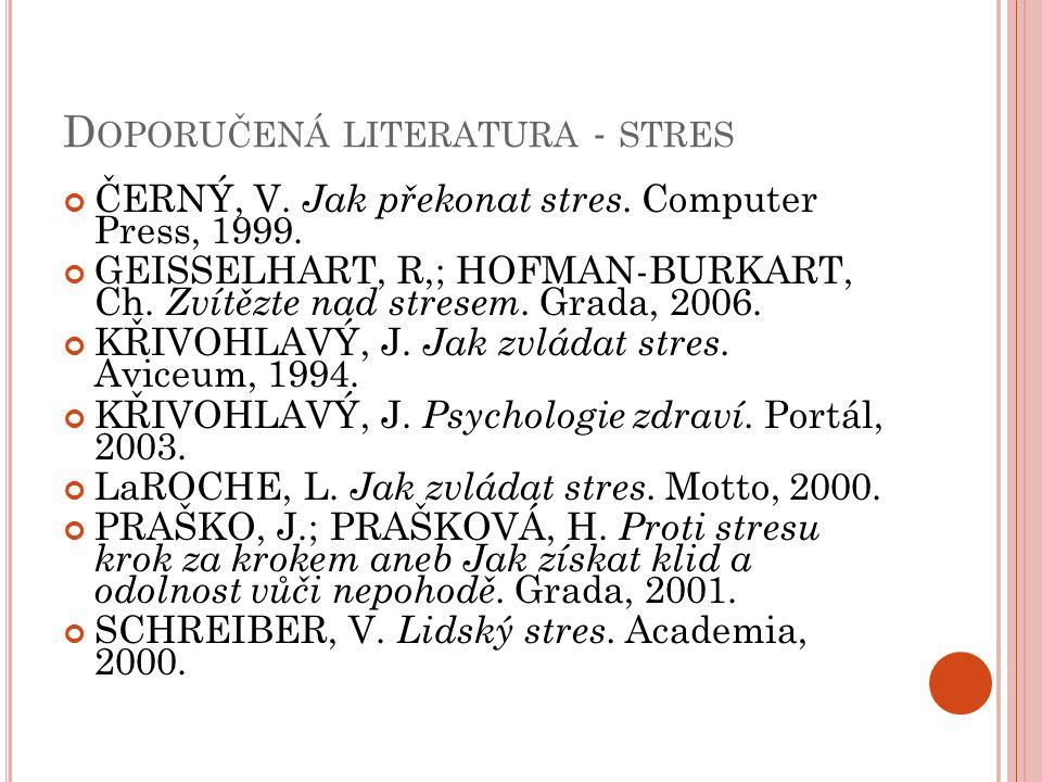 D OPORUČENÁ LITERATURA - STRES ČERNÝ, V. Jak překonat stres. Computer Press, 1999. GEISSELHART, R,; HOFMAN-BURKART, Ch. Zvítězte nad stresem. Grada, 2