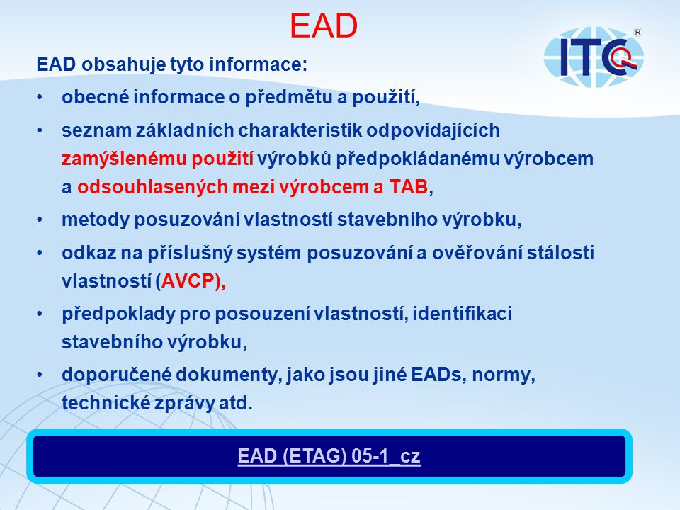 EAD EAD obsahuje tyto informace: obecné informace o předmětu a použití, seznam základních charakteristik odpovídajících zamýšlenému použití výrobků předpokládanému výrobcem a odsouhlasených mezi výrobcem a TAB, metody posuzování vlastností stavebního výrobku, odkaz na příslušný systém posuzování a ověřování stálosti vlastností (AVCP), předpoklady pro posouzení vlastností, identifikaci stavebního výrobku, doporučené dokumenty, jako jsou jiné EADs, normy, technické zprávy atd.