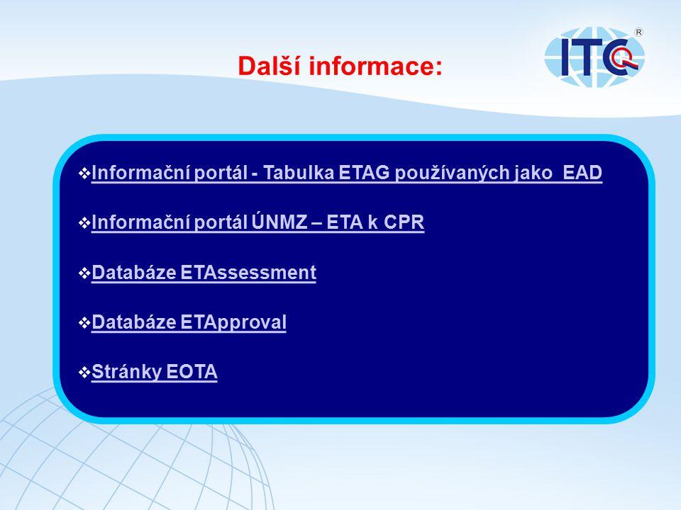 Další informace:  Informační portál - Tabulka ETAG používaných jako EAD Informační portál - Tabulka ETAG používaných jako EAD  Informační portál ÚNMZ – ETA k CPR Informační portál ÚNMZ – ETA k CPR  Databáze ETAssessment Databáze ETAssessment  Databáze ETApproval Databáze ETApproval  Stránky EOTA Stránky EOTA