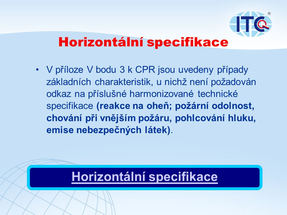 Horizontální specifikace V příloze V bodu 3 k CPR jsou uvedeny případy základních charakteristik, u nichž není požadován odkaz na příslušné harmonizované technické specifikace (reakce na oheň; požární odolnost, chování při vnějším požáru, pohlcování hluku, emise nebezpečných látek).