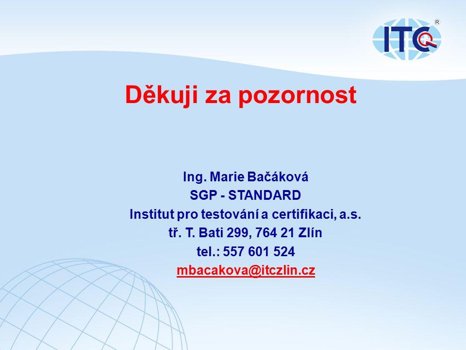 Děkuji za pozornost Ing. Marie Bačáková SGP - STANDARD Institut pro testování a certifikaci, a.s. tř. T. Bati 299, 764 21 Zlín tel.: 557 601 524 mbaca