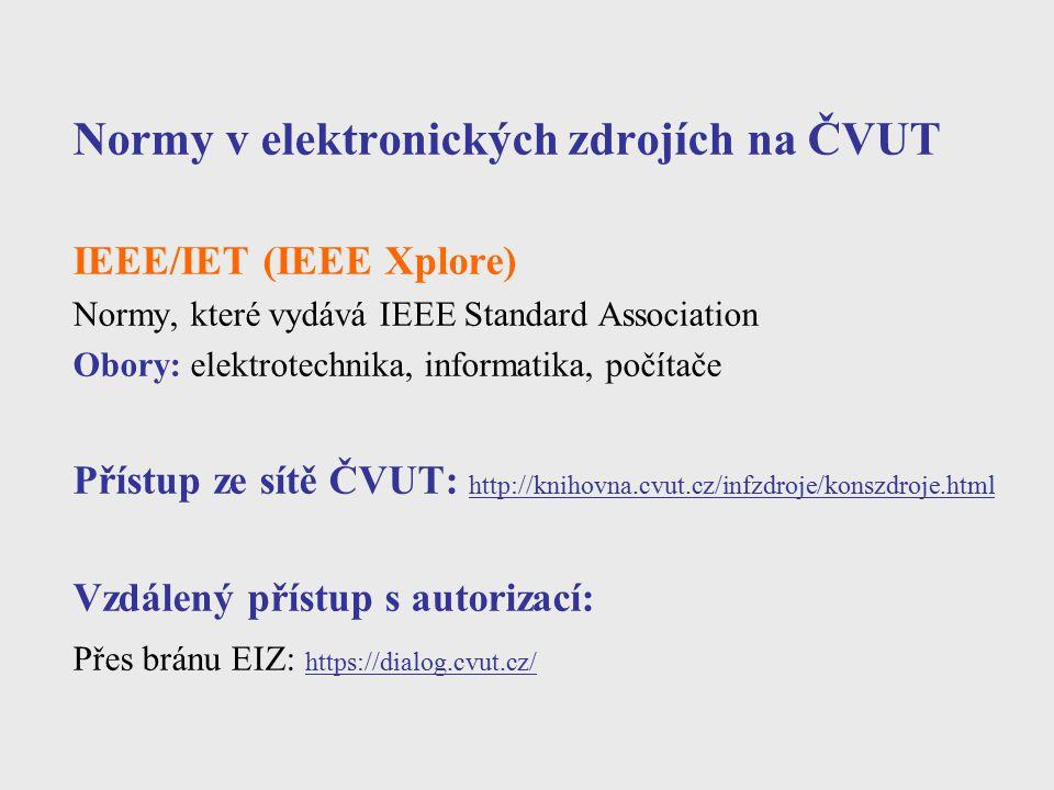Normy v elektronických zdrojích na ČVUT IEEE/IET (IEEE Xplore) Normy, které vydává IEEE Standard Association Obory: elektrotechnika, informatika, počí